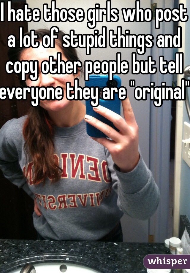 """I hate those girls who post a lot of stupid things and copy other people but tell everyone they are """"original"""""""