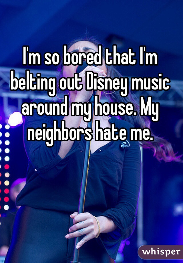 I'm so bored that I'm belting out Disney music around my house. My neighbors hate me.