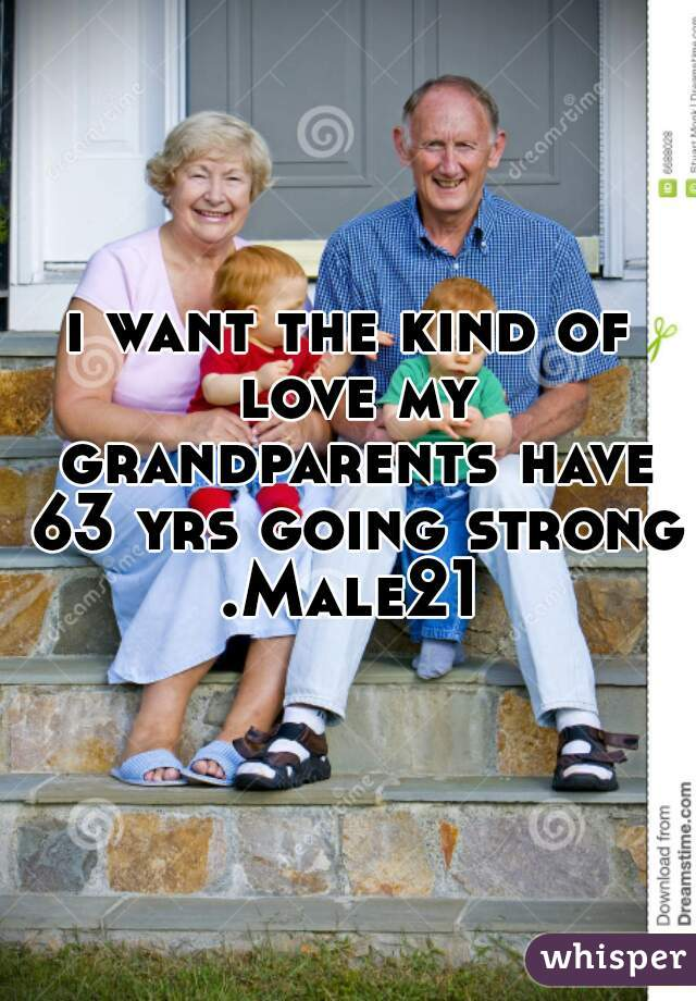 i want the kind of love my grandparents have 63 yrs going strong .Male21