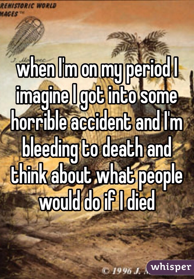 when I'm on my period I imagine I got into some horrible accident and I'm bleeding to death and think about what people would do if I died