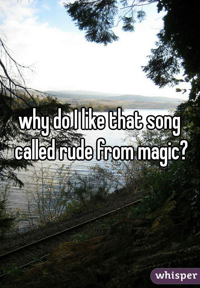 why do I like that song called rude from magic?