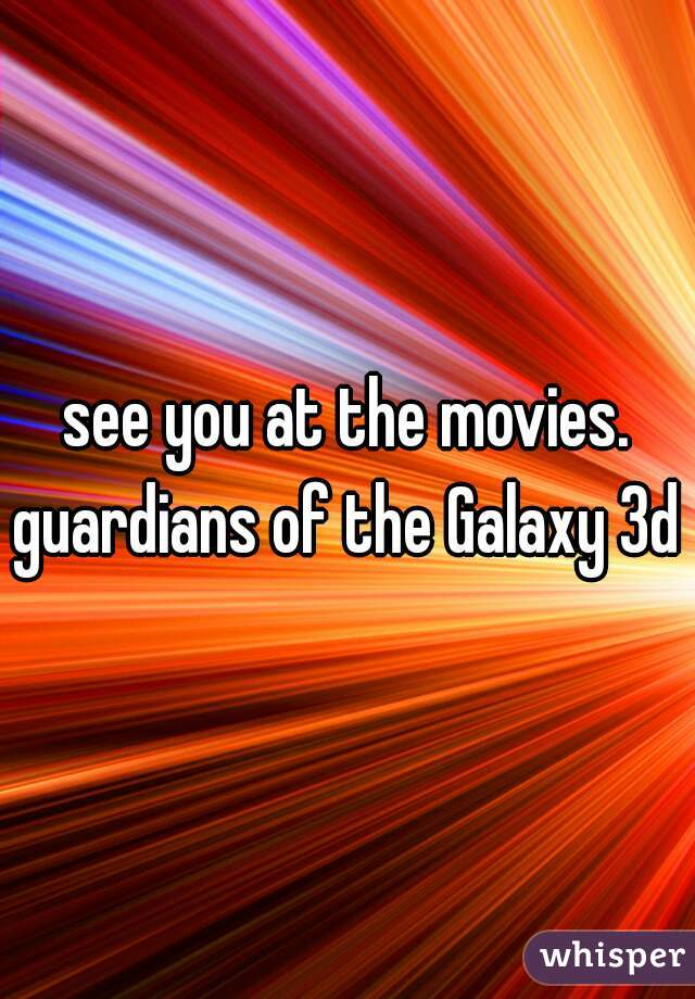 see you at the movies. guardians of the Galaxy 3d