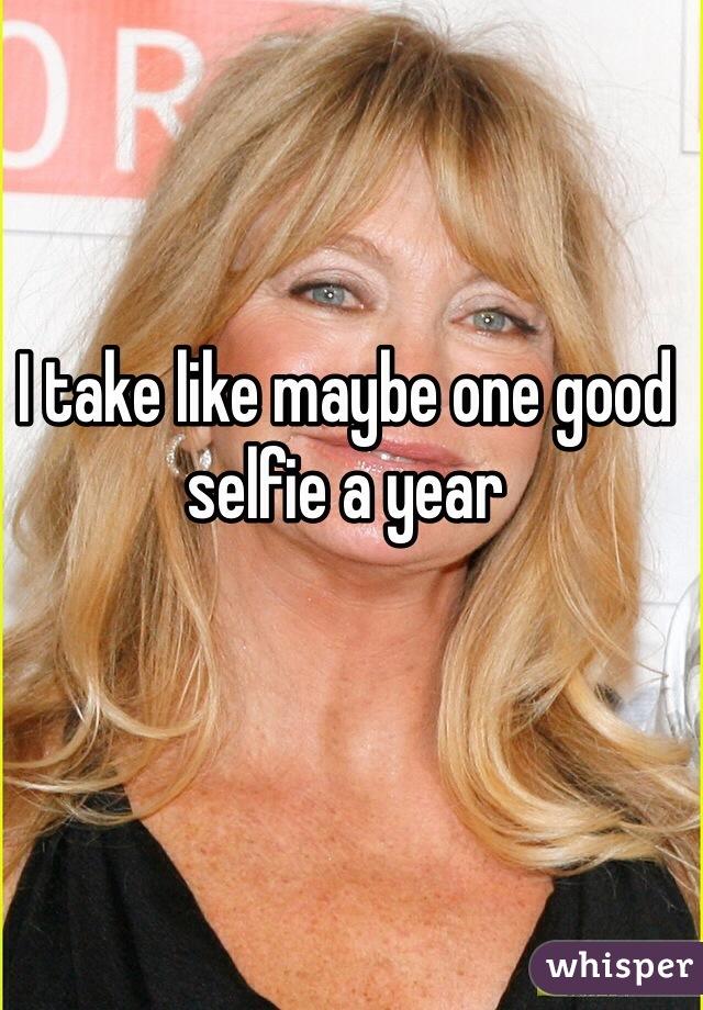 I take like maybe one good selfie a year