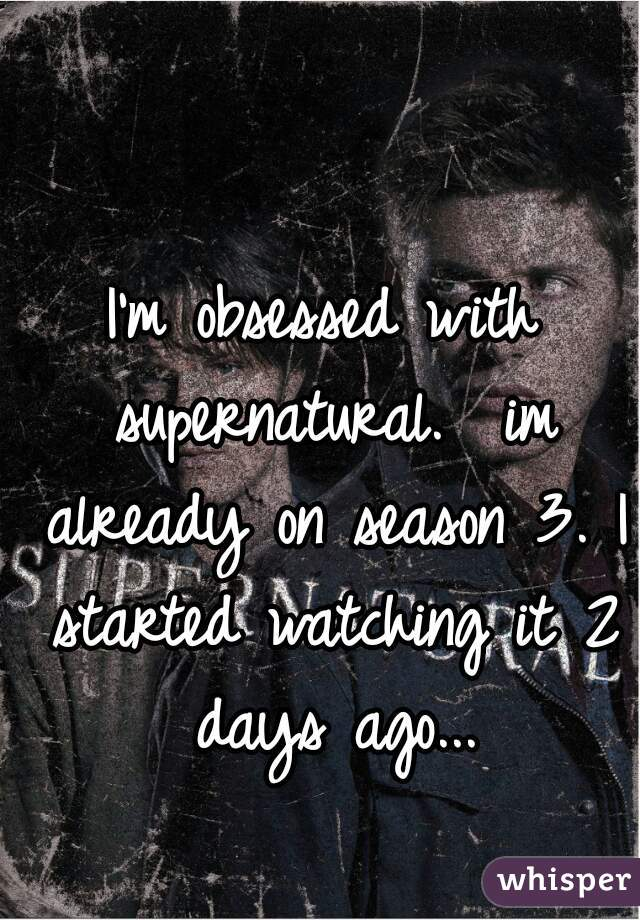 I'm obsessed with supernatural.  im already on season 3. I started watching it 2 days ago...