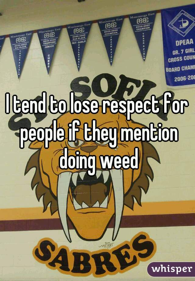 I tend to lose respect for people if they mention doing weed