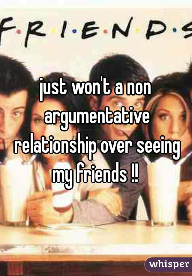 just won't a non argumentative relationship over seeing my friends !!