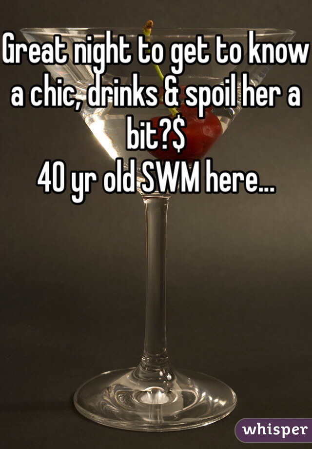 Great night to get to know a chic, drinks & spoil her a bit?$ 40 yr old SWM here...