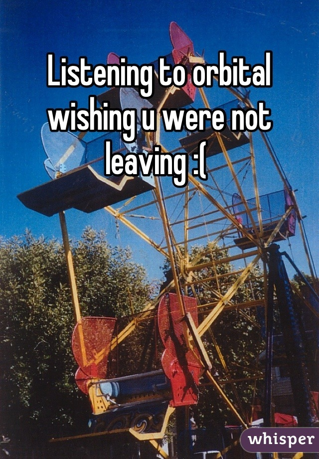 Listening to orbital wishing u were not leaving :(