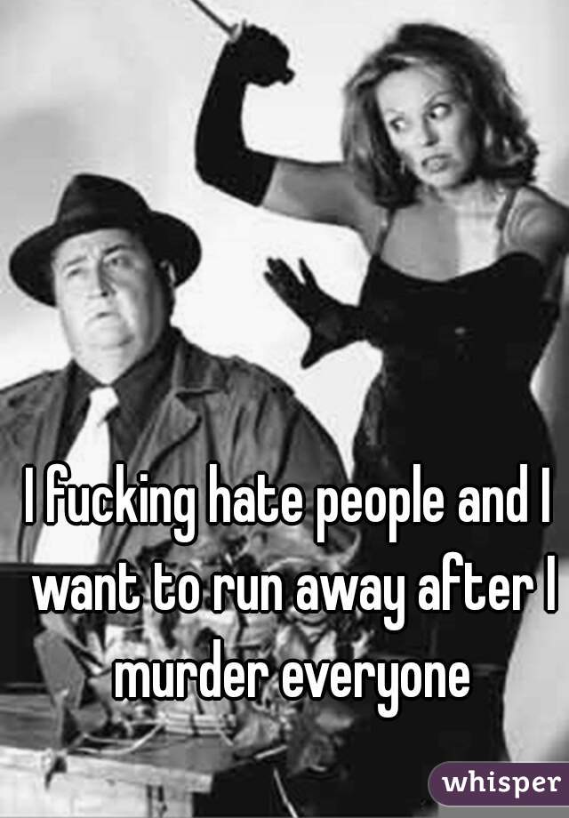I fucking hate people and I want to run away after I murder everyone
