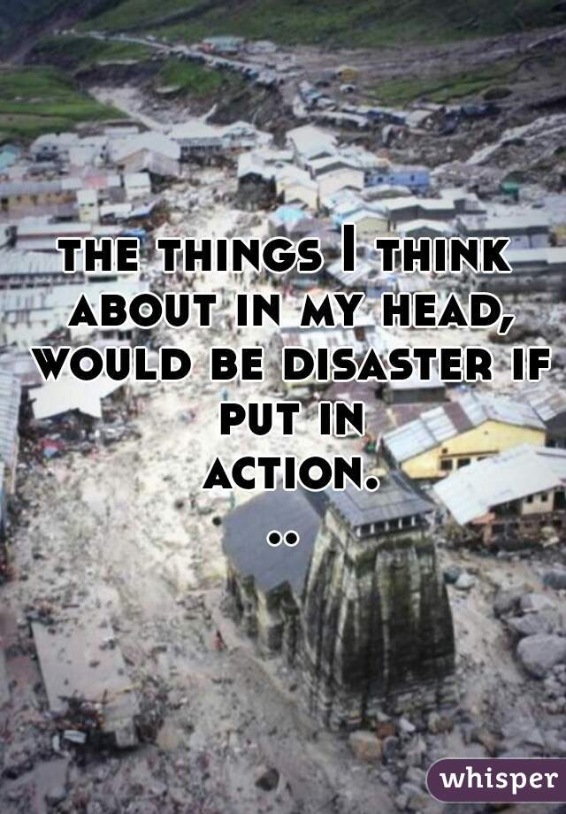 the things I think about in my head, would be disaster if put in action...