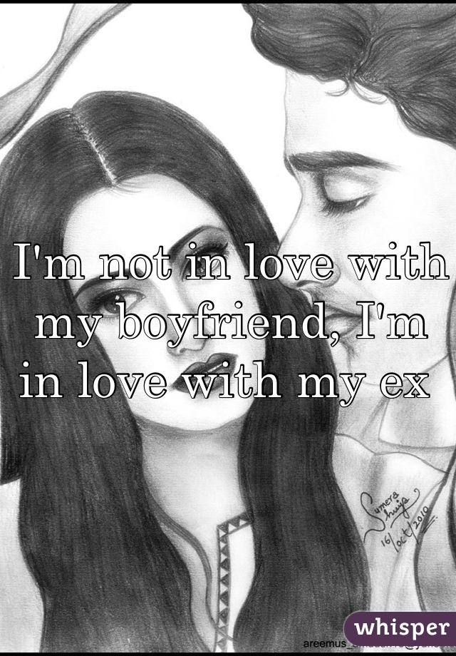 I'm not in love with my boyfriend, I'm in love with my ex
