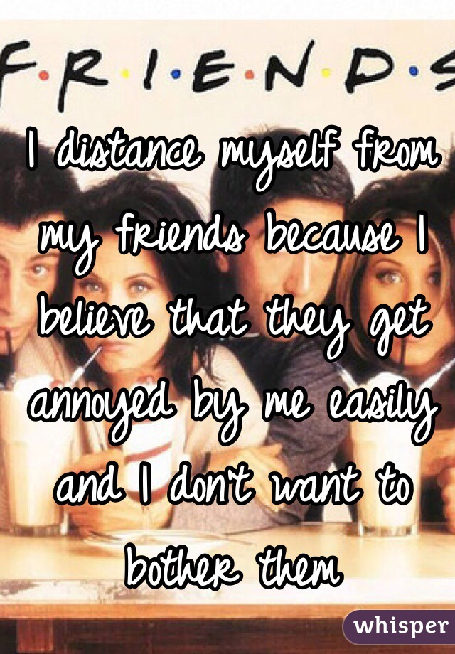 I distance myself from my friends because I believe that they get annoyed by me easily and I don't want to bother them
