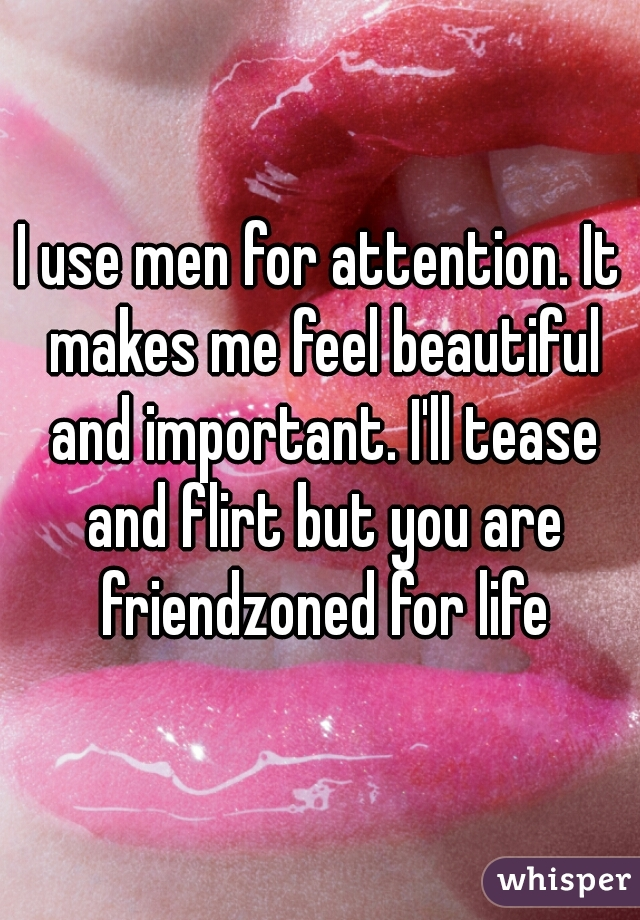 I use men for attention. It makes me feel beautiful and important. I'll tease and flirt but you are friendzoned for life