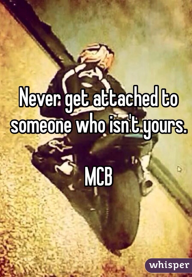Never get attached to someone who isn't yours.   MCB
