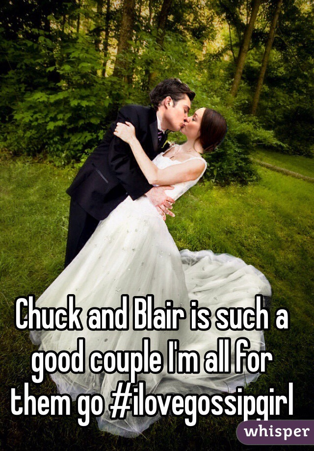 Chuck and Blair is such a good couple I'm all for them go #ilovegossipgirl