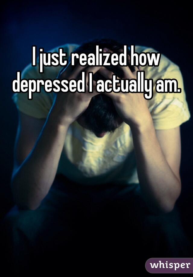 I just realized how depressed I actually am.