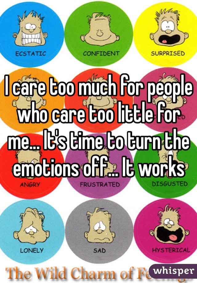 I care too much for people who care too little for me... It's time to turn the emotions off... It works