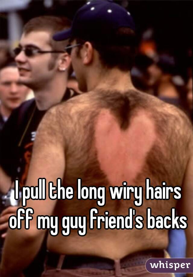 I pull the long wiry hairs off my guy friend's backs