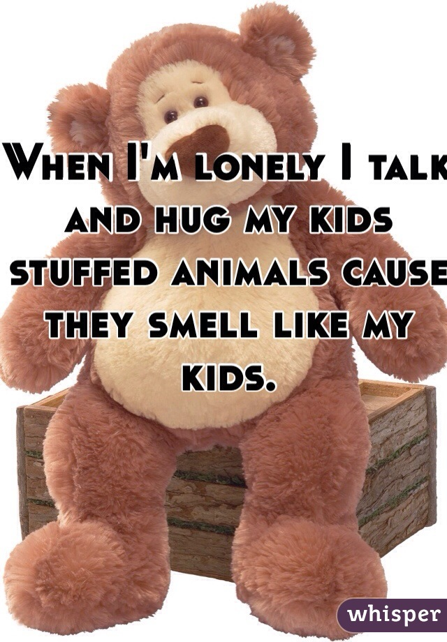 When I'm lonely I talk and hug my kids stuffed animals cause they smell like my kids.