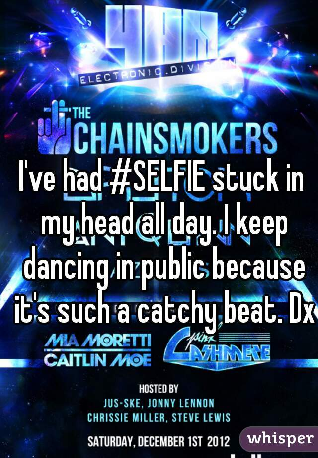I've had #SELFIE stuck in my head all day. I keep dancing in public because it's such a catchy beat. Dx