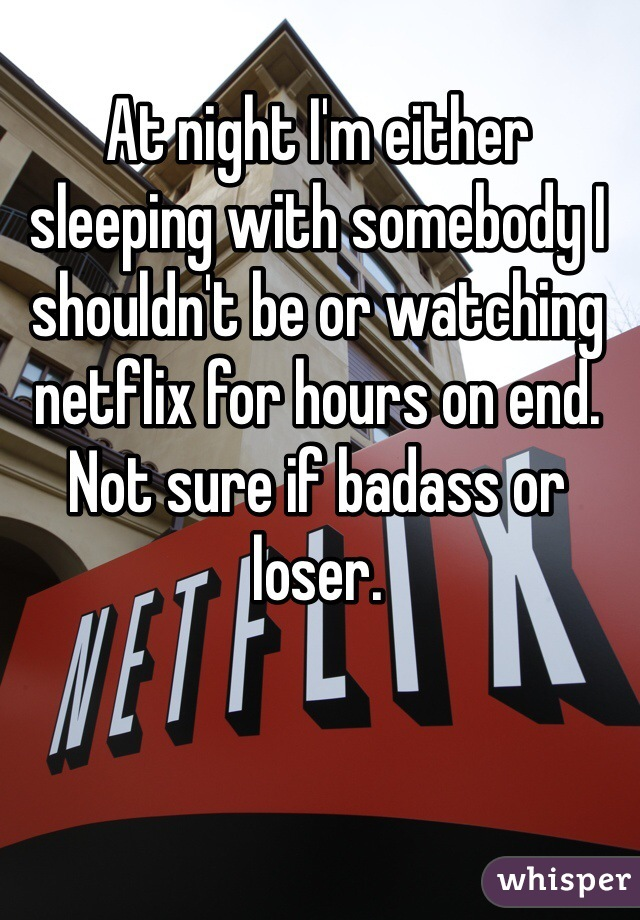 At night I'm either sleeping with somebody I shouldn't be or watching netflix for hours on end. Not sure if badass or loser.