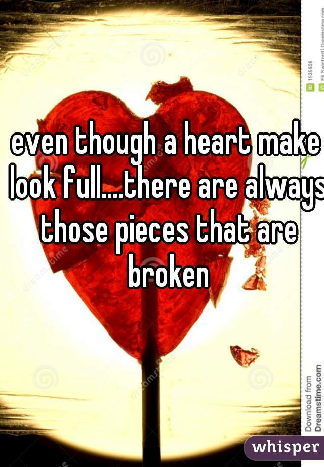even though a heart make look full....there are always those pieces that are broken