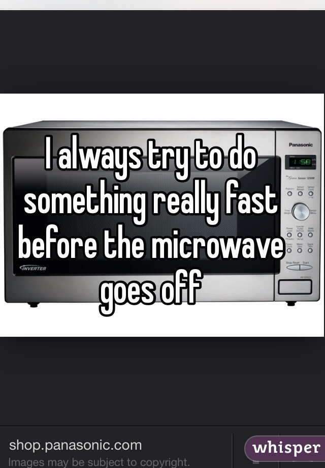 I always try to do something really fast before the microwave goes off