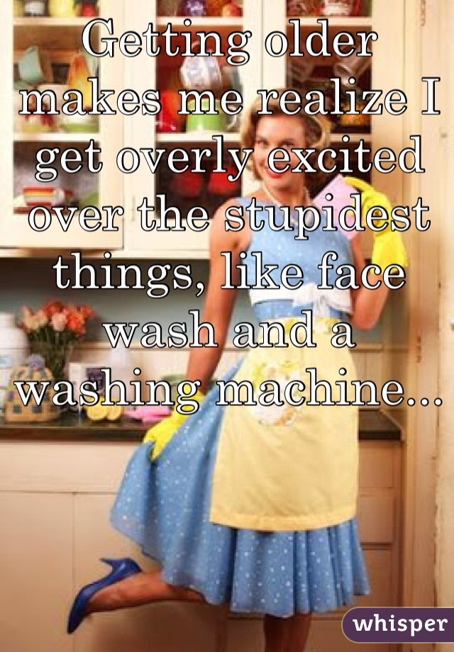 Getting older makes me realize I get overly excited over the stupidest things, like face wash and a washing machine...