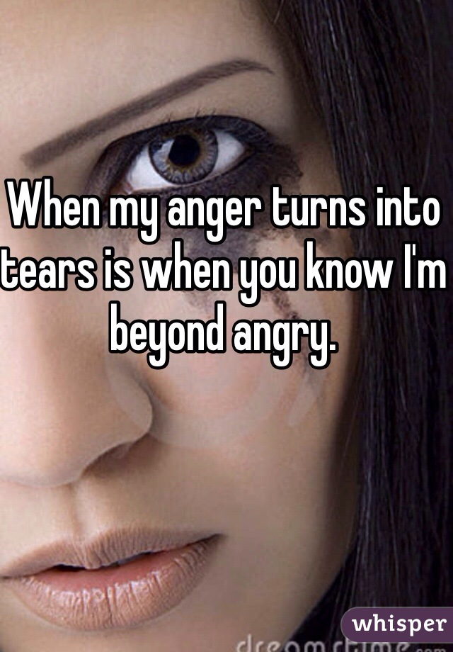 When my anger turns into tears is when you know I'm beyond angry.