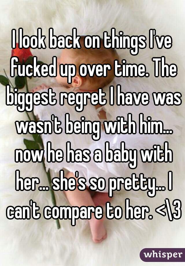 I look back on things I've fucked up over time. The biggest regret I have was wasn't being with him... now he has a baby with her... she's so pretty... I can't compare to her. <\3