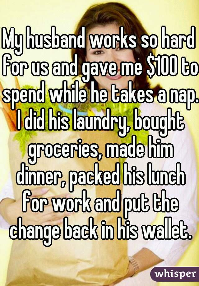 My husband works so hard for us and gave me $100 to spend while he takes a nap. I did his laundry, bought groceries, made him dinner, packed his lunch for work and put the change back in his wallet.