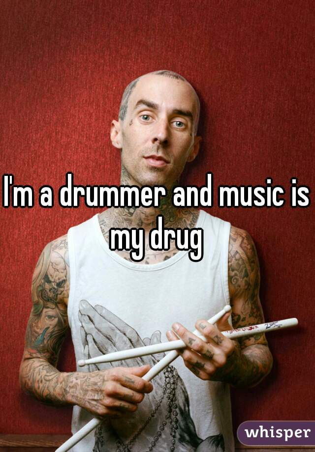I'm a drummer and music is my drug