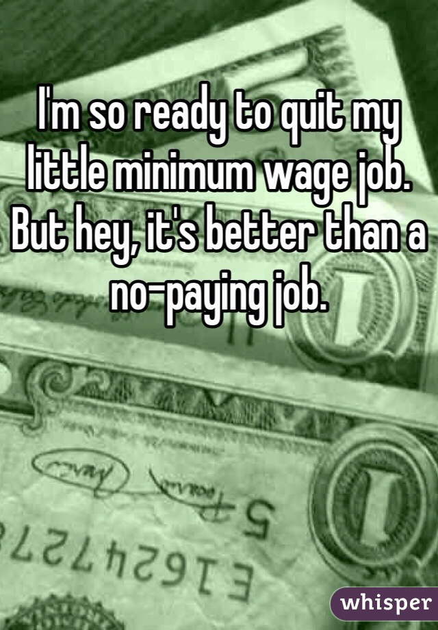 I'm so ready to quit my little minimum wage job. But hey, it's better than a no-paying job.