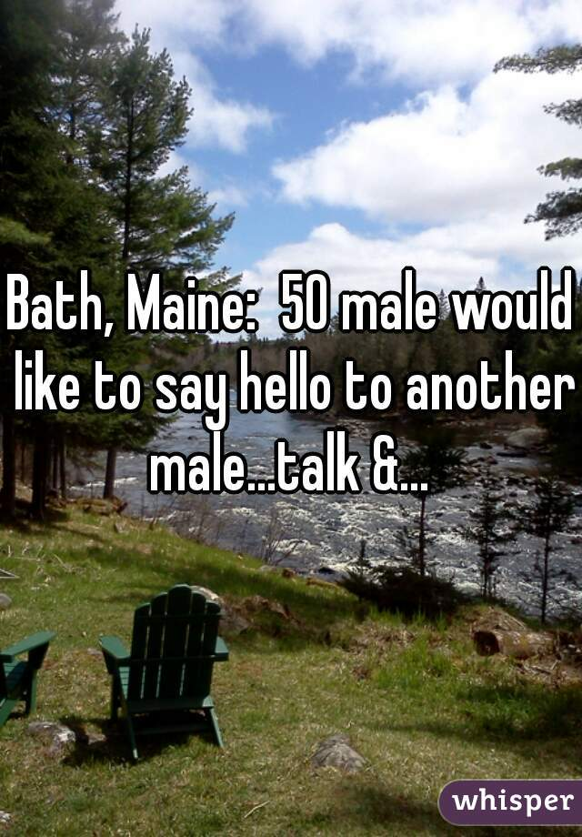 Bath, Maine:  50 male would like to say hello to another male...talk &...