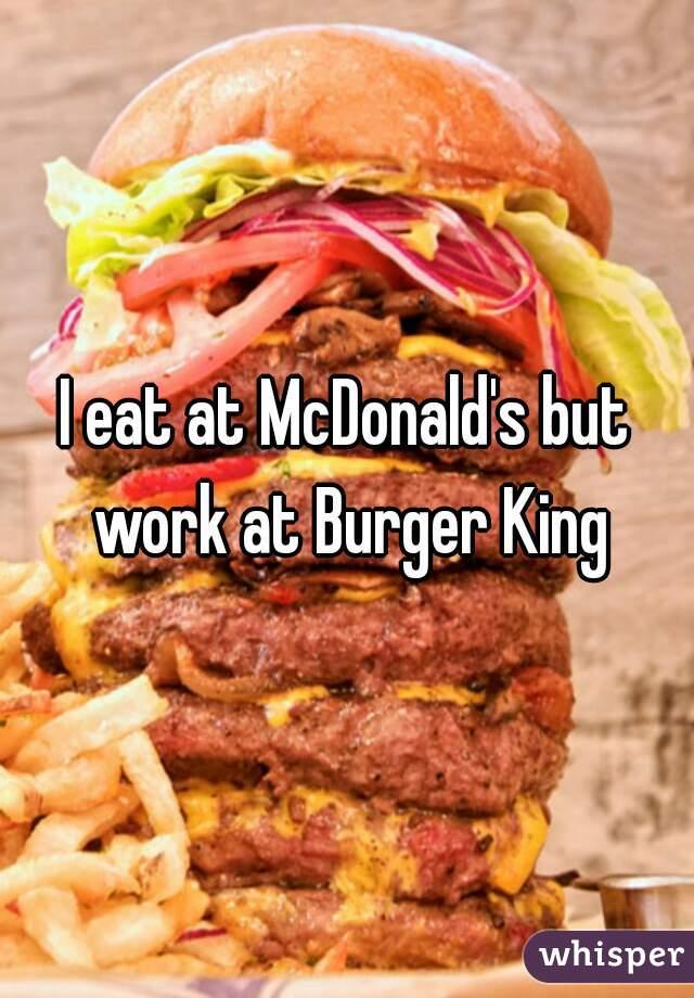 I eat at McDonald's but work at Burger King