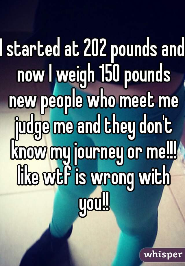 I started at 202 pounds and now I weigh 150 pounds new people who meet me judge me and they don't know my journey or me!!! like wtf is wrong with you!!