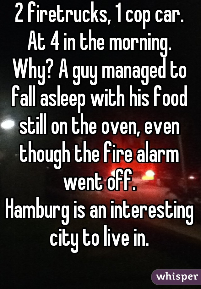 2 firetrucks, 1 cop car. At 4 in the morning. Why? A guy managed to fall asleep with his food still on the oven, even though the fire alarm went off. Hamburg is an interesting city to live in.