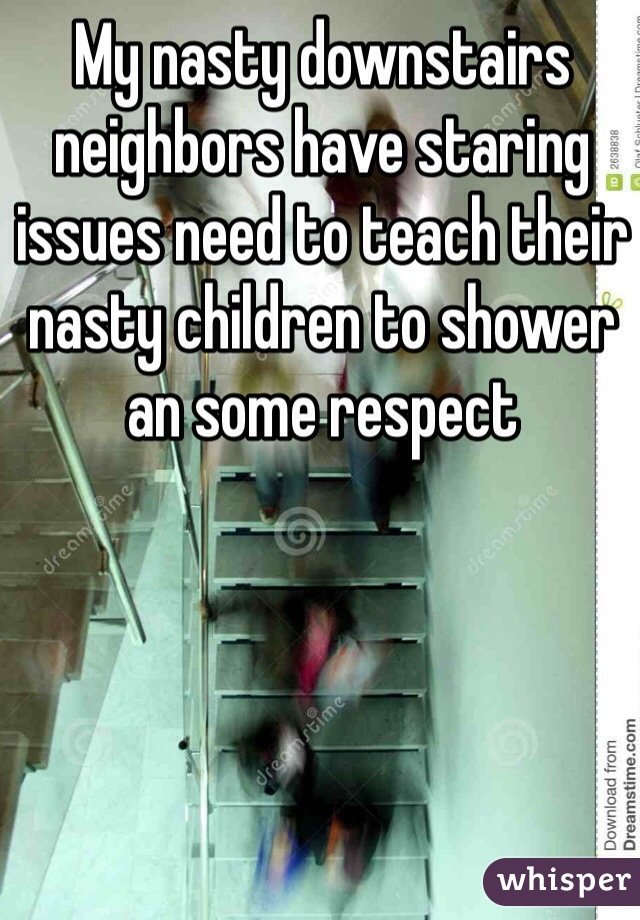 My nasty downstairs neighbors have staring issues need to teach their nasty children to shower an some respect