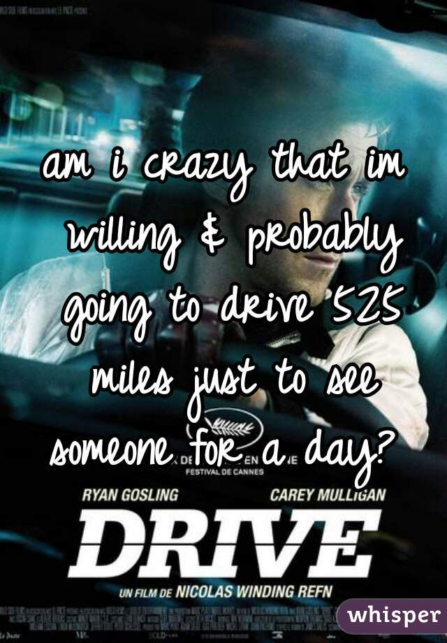 am i crazy that im willing & probably going to drive 525 miles just to see someone for a day?