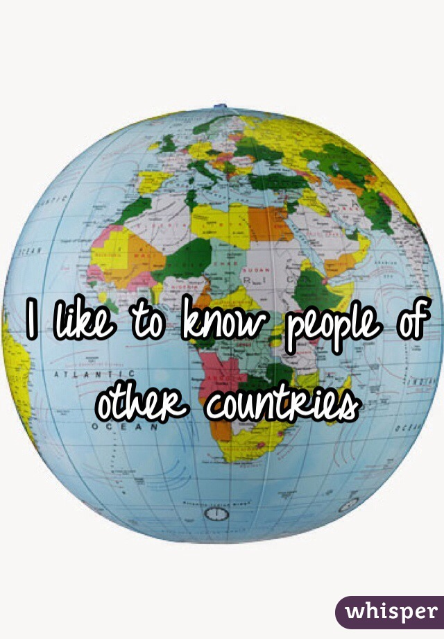 I like to know people of other countries