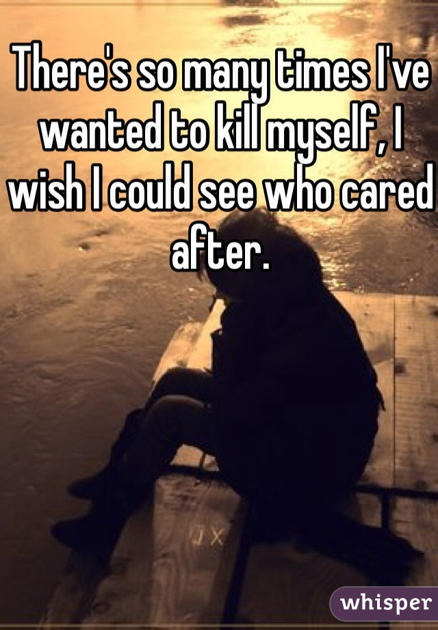 There's so many times I've wanted to kill myself, I wish I could see who cared after.