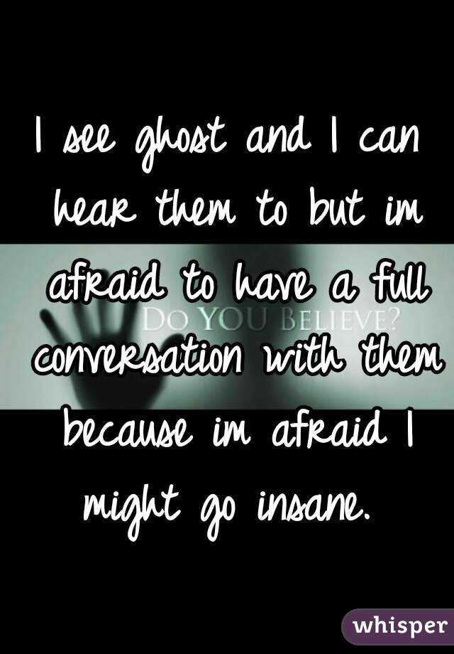 I see ghost and I can hear them to but im afraid to have a full conversation with them because im afraid I might go insane.