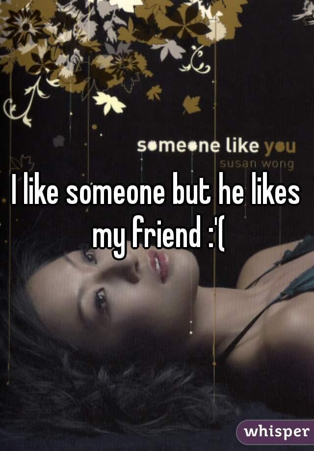 I like someone but he likes my friend :'(