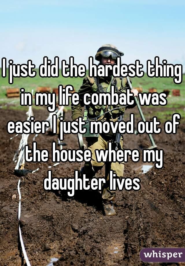 I just did the hardest thing in my life combat was easier I just moved out of the house where my daughter lives