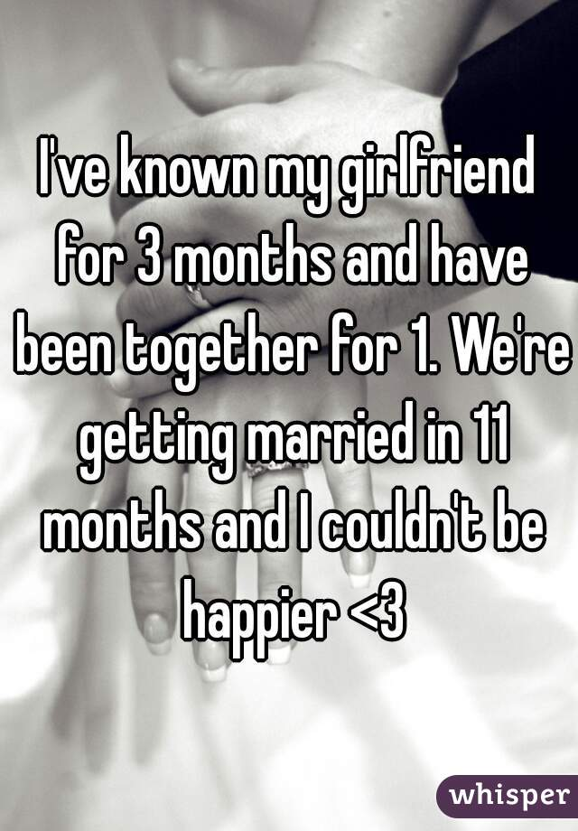I've known my girlfriend for 3 months and have been together for 1. We're getting married in 11 months and I couldn't be happier <3