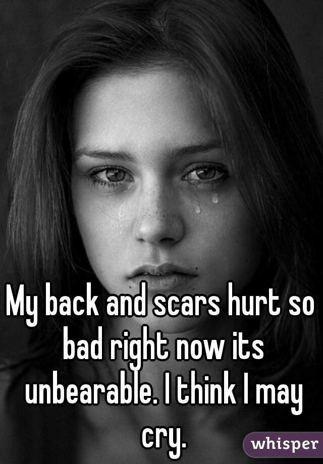 My back and scars hurt so bad right now its unbearable. I think I may cry.