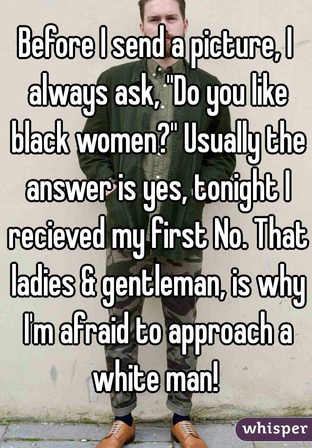 "Before I send a picture, I always ask, ""Do you like black women?"" Usually the answer is yes, tonight I recieved my first No. That ladies & gentleman, is why I'm afraid to approach a white man!"