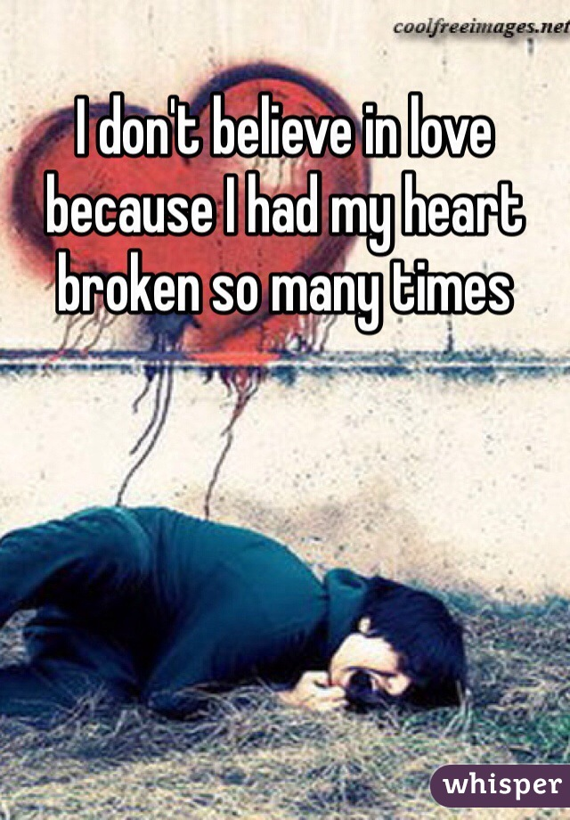 I don't believe in love because I had my heart broken so many times