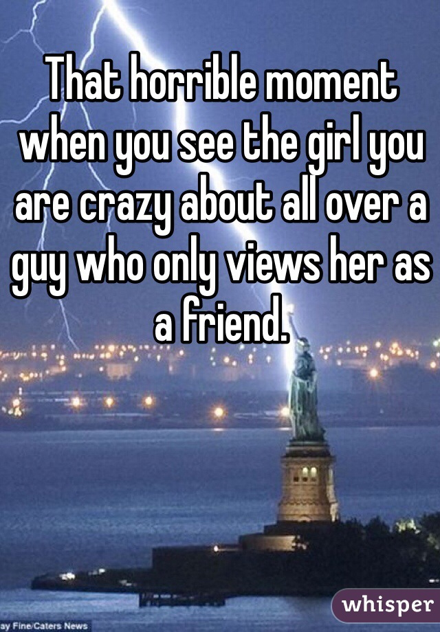 That horrible moment when you see the girl you are crazy about all over a guy who only views her as a friend.