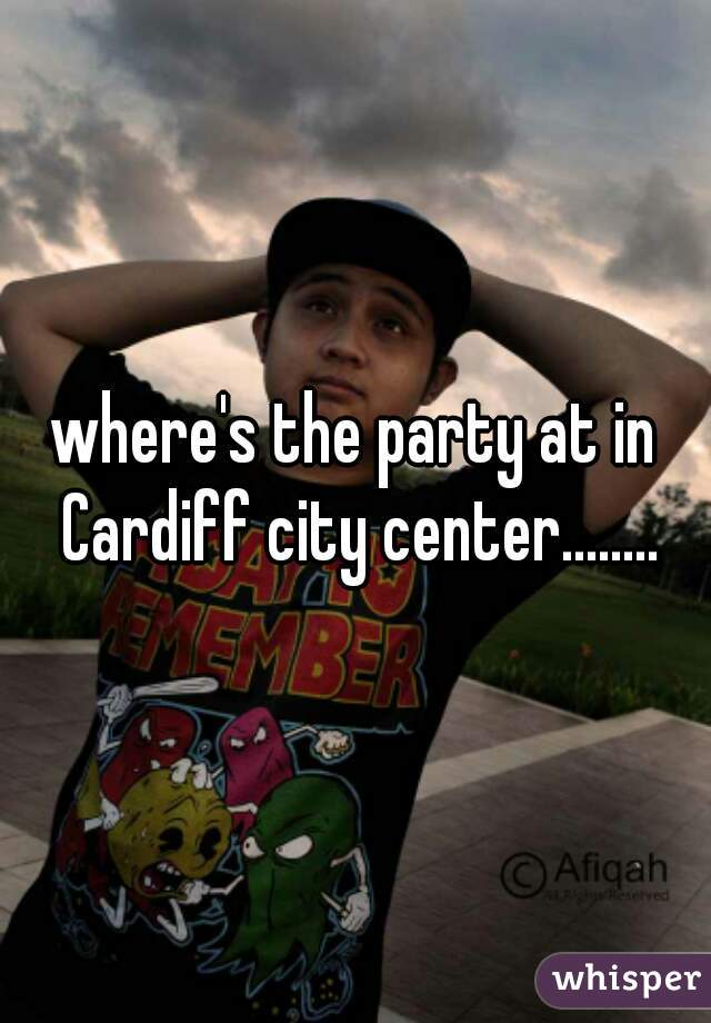 where's the party at in Cardiff city center........